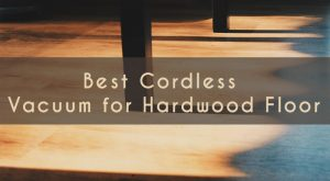 Best Cordless Vacuum for Hardwood Floor – 2018 Reviews and Top Picks