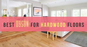 Best Dyson for Hardwood Floors – 2018 Reviews and Top Picks